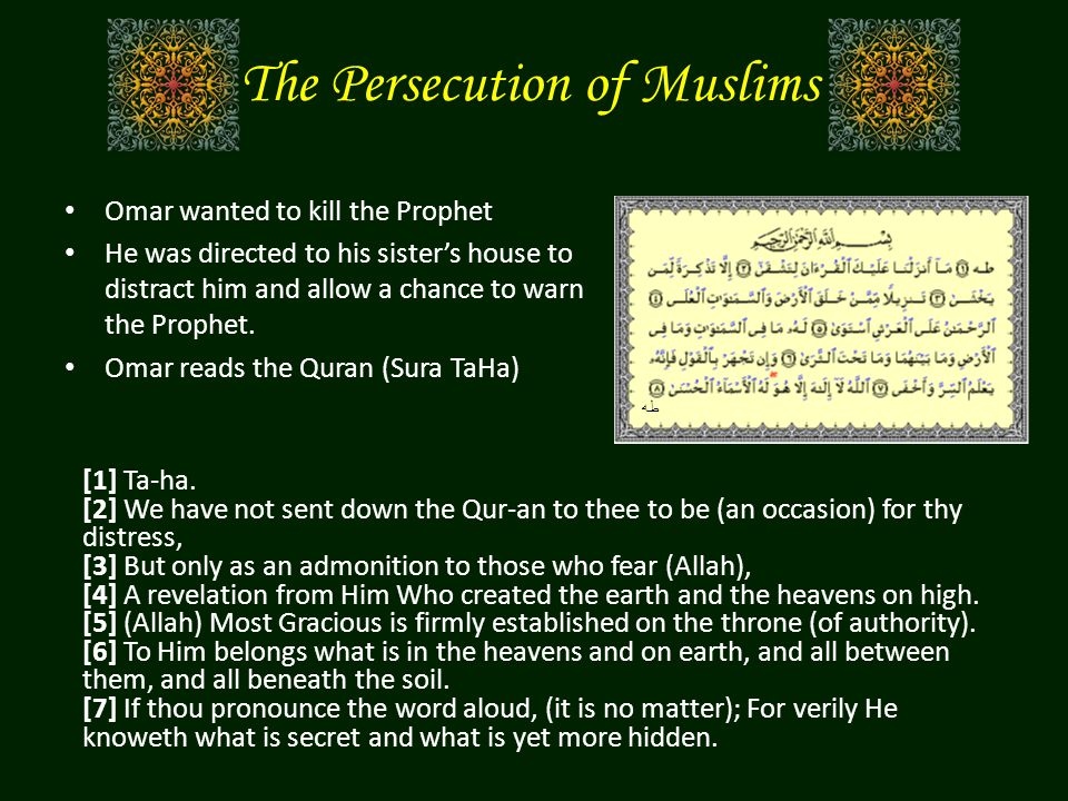 The Persecution of Muslims Omar wanted to kill the Prophet He was directed to his sister's house to distract him and allow a chance to warn the Prophe