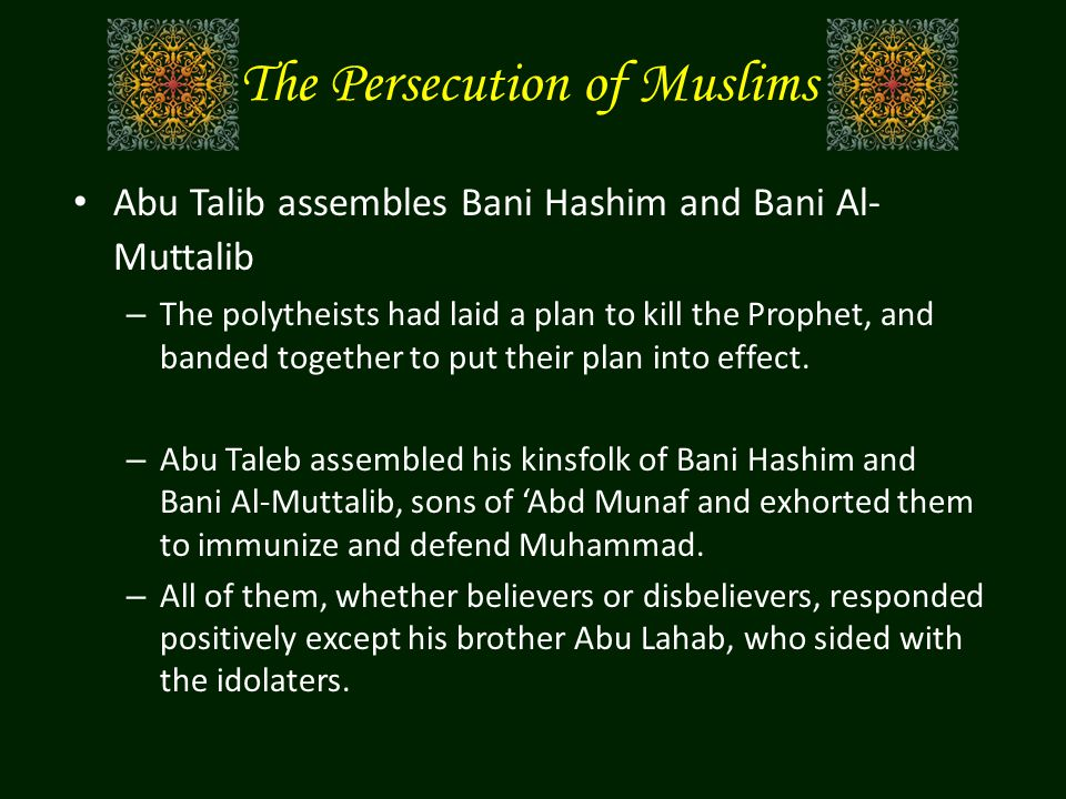 The Persecution of Muslims Abu Talib assembles Bani Hashim and Bani Al- Muttalib – The polytheists had laid a plan to kill the Prophet, and banded tog