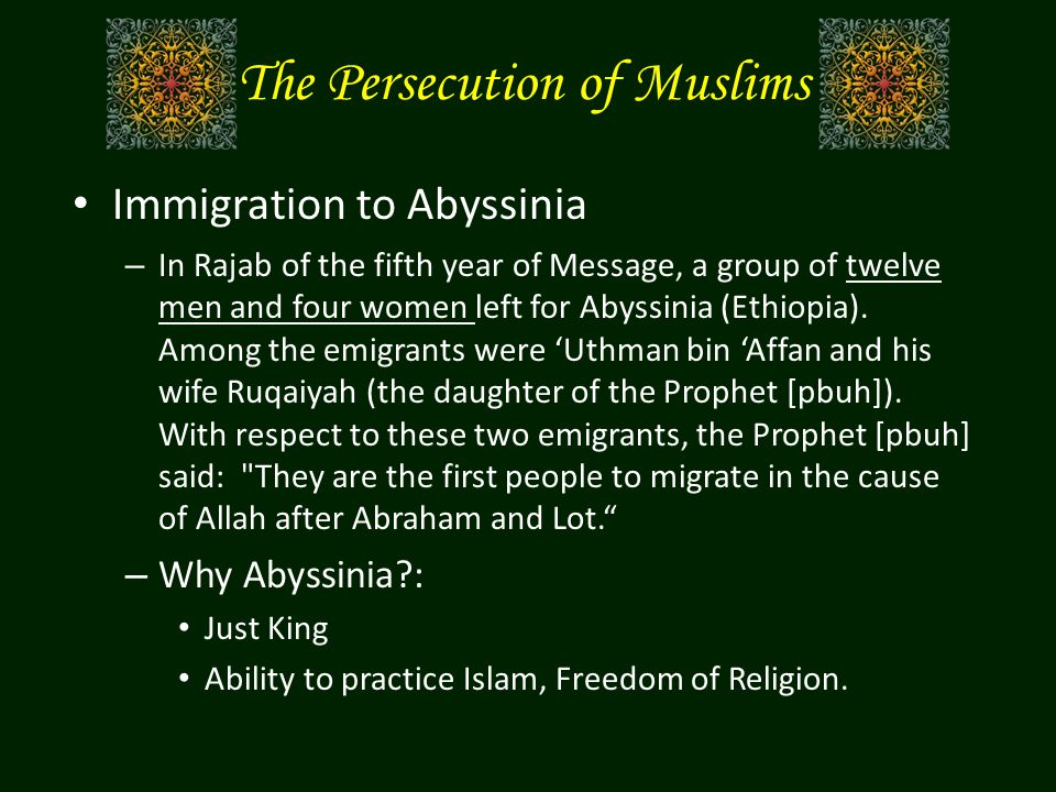 The Persecution of Muslims Immigration to Abyssinia – In Rajab of the fifth year of Message, a group of twelve men and four women left for Abyssinia (
