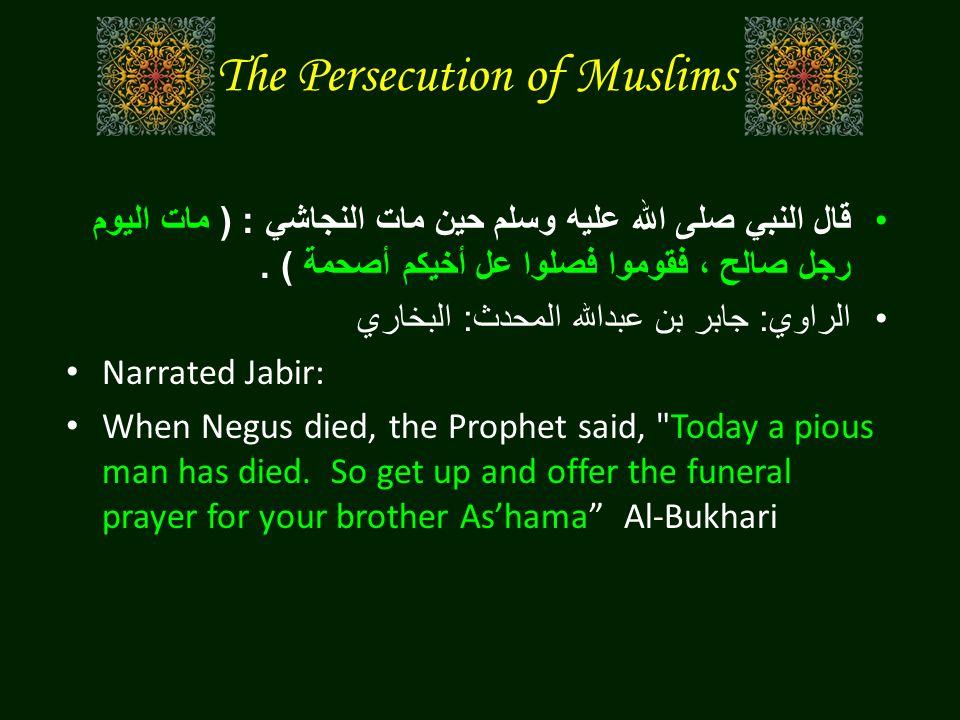 The Persecution of Muslims قال النبي صلى الله عليه وسلم حين مات النجاشي : ( مات اليوم رجل صالح ، فقوموا فصلوا عل أخيكم أصحمة ). الراوي : جابر بن عبدال