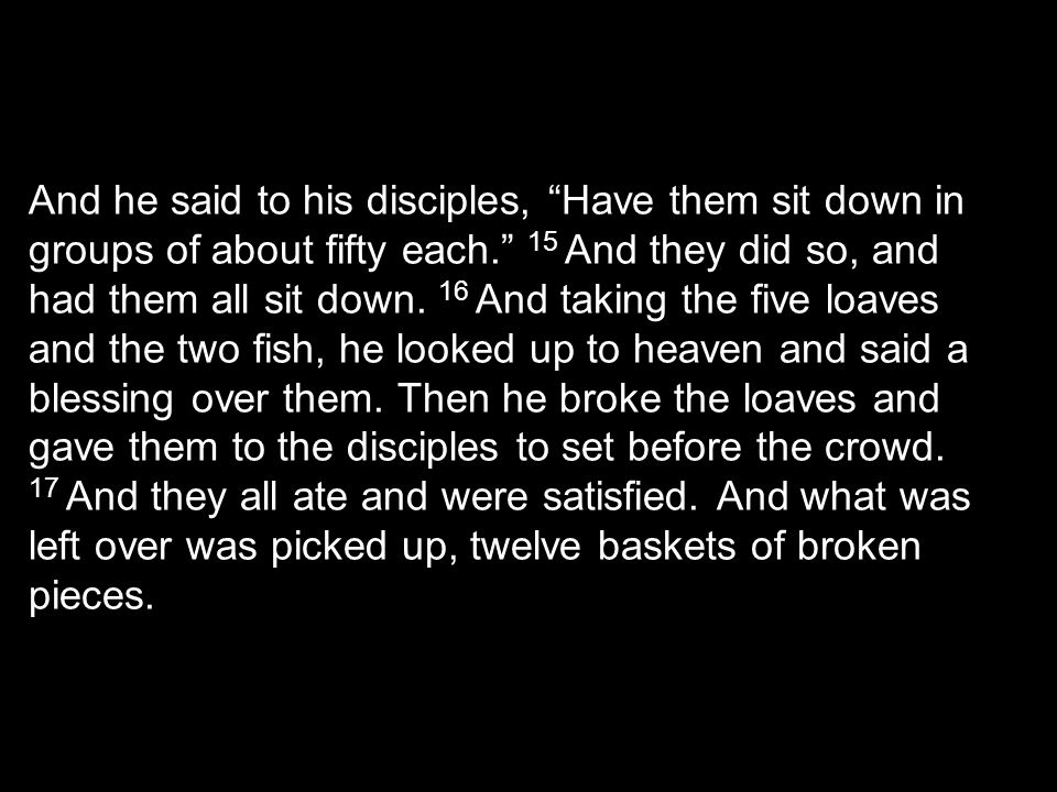 And he said to his disciples, Have them sit down in groups of about fifty each. 15 And they did so, and had them all sit down.