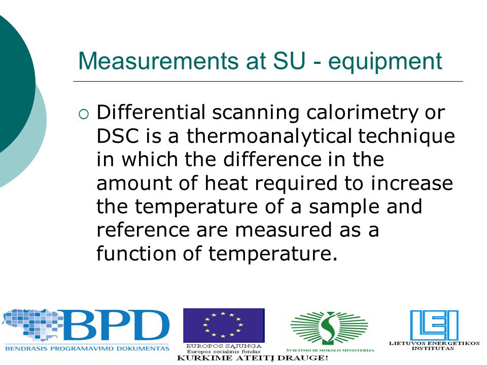 Measurements at SU - equipment  Differential scanning calorimetry or DSC is a thermoanalytical technique in which the difference in the amount of hea