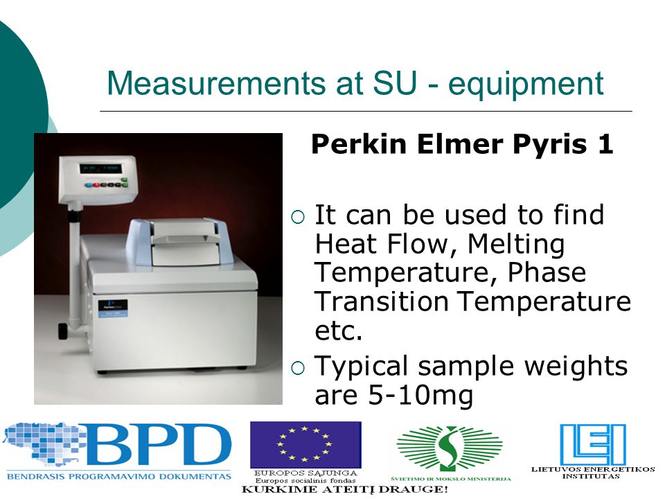 Measurements at SU - equipment Perkin Elmer Pyris 1  It can be used to find Heat Flow, Melting Temperature, Phase Transition Temperature etc.  Typic