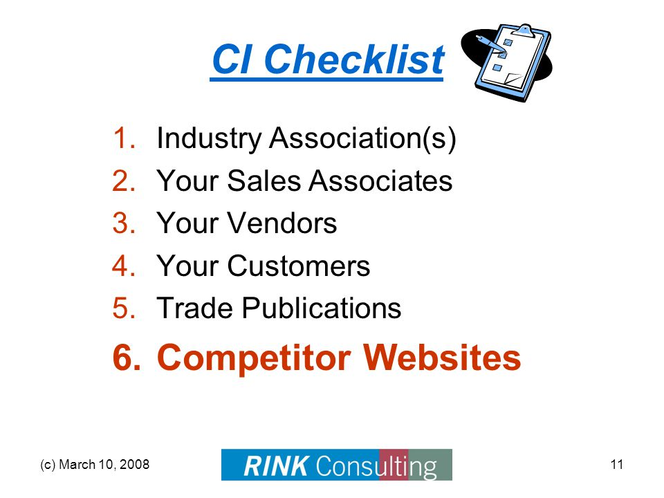 (c) March 10, 200811 CI Checklist 1.Industry Association(s) 2.Your Sales Associates 3.Your Vendors 4.Your Customers 5.Trade Publications 6.Competitor