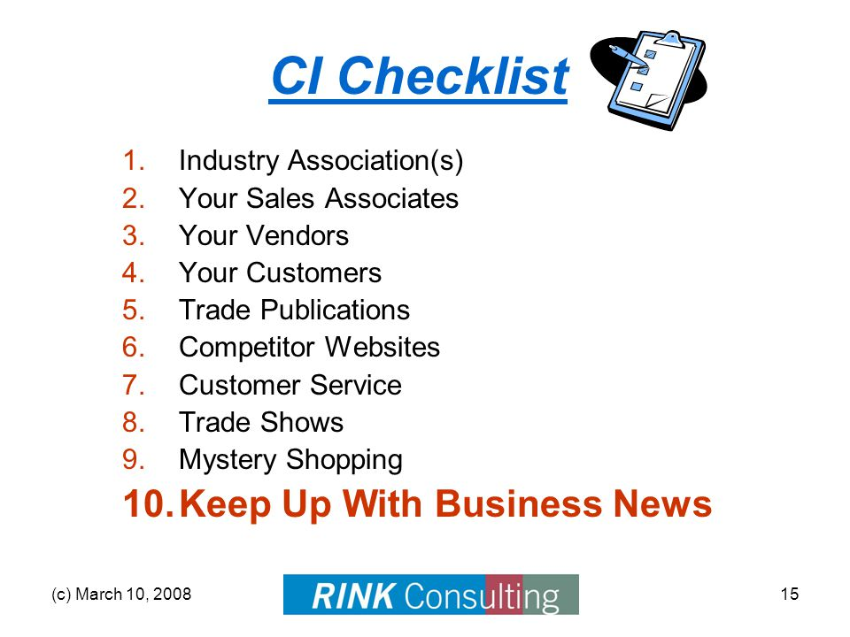 (c) March 10, 200815 CI Checklist 1.Industry Association(s) 2.Your Sales Associates 3.Your Vendors 4.Your Customers 5.Trade Publications 6.Competitor