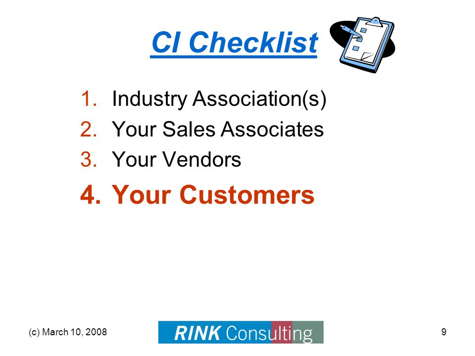 (c) March 10, 20089 CI Checklist 1.Industry Association(s) 2.Your Sales Associates 3.Your Vendors 4.Your Customers