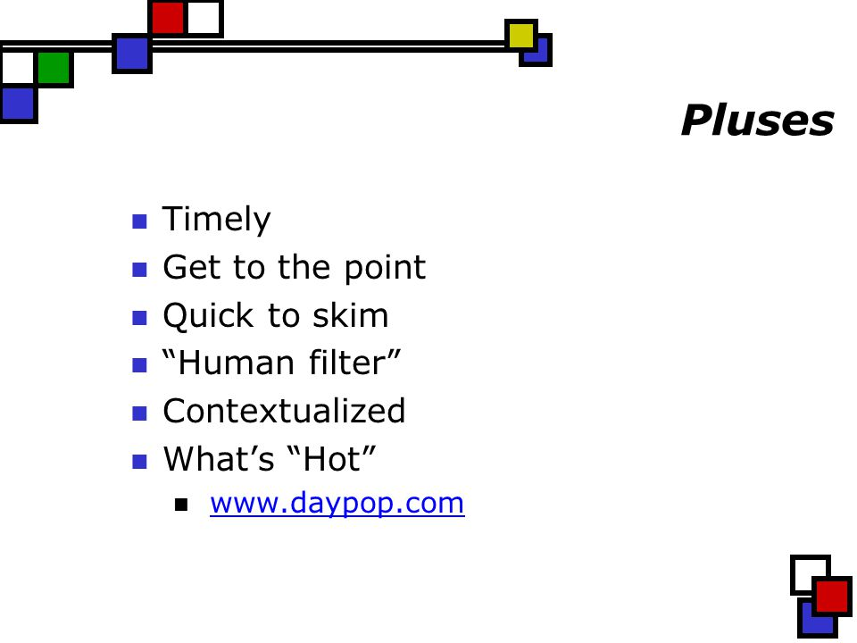 "Pluses Timely Get to the point Quick to skim ""Human filter"" Contextualized What's ""Hot"" www.daypop.com"
