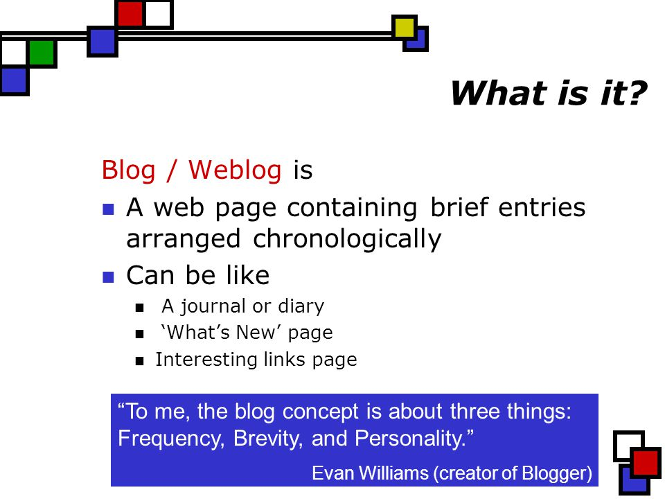 What is it? Blog / Weblog is A web page containing brief entries arranged chronologically Can be like A journal or diary 'What's New' page Interesting