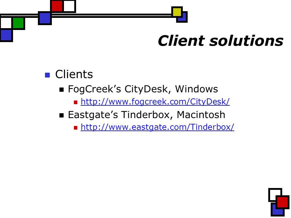 Client solutions Clients FogCreek's CityDesk, Windows http://www.fogcreek.com/CityDesk/ Eastgate's Tinderbox, Macintosh http://www.eastgate.com/Tinderbox/