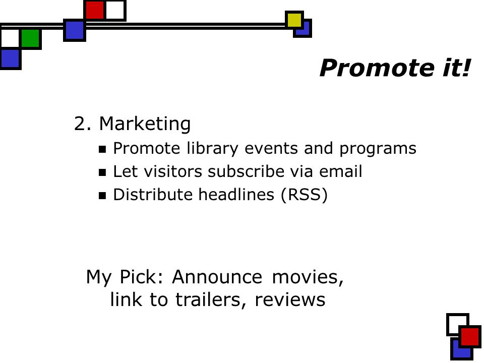 Promote it! 2. Marketing Promote library events and programs Let visitors subscribe via email Distribute headlines (RSS) My Pick: Announce movies, lin