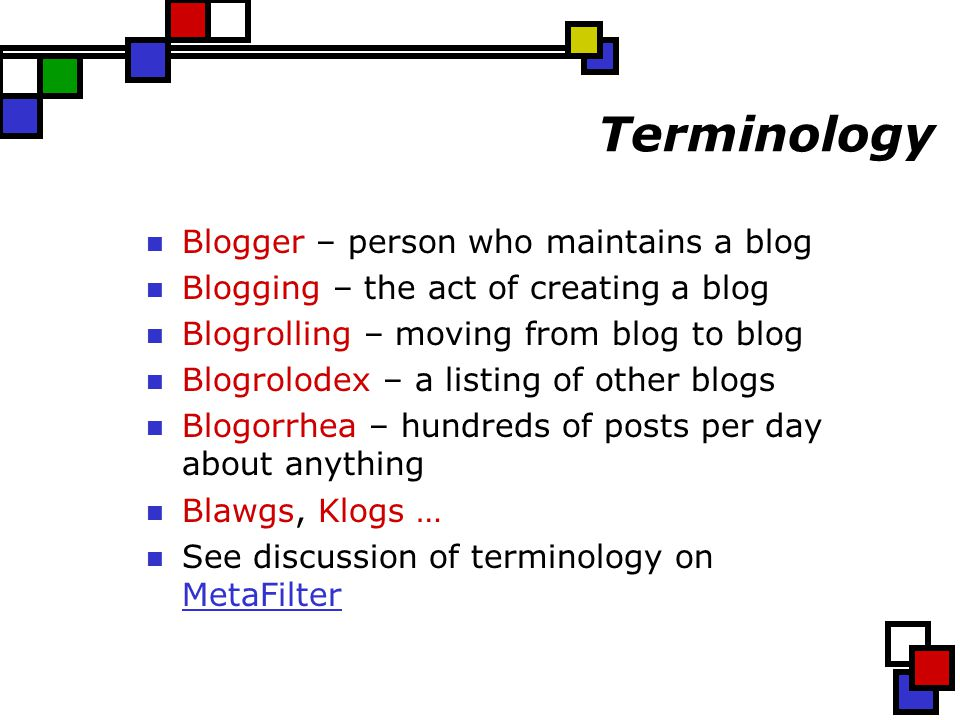 Terminology Blogger – person who maintains a blog Blogging – the act of creating a blog Blogrolling – moving from blog to blog Blogrolodex – a listing of other blogs Blogorrhea – hundreds of posts per day about anything Blawgs, Klogs … See discussion of terminology on MetaFilter