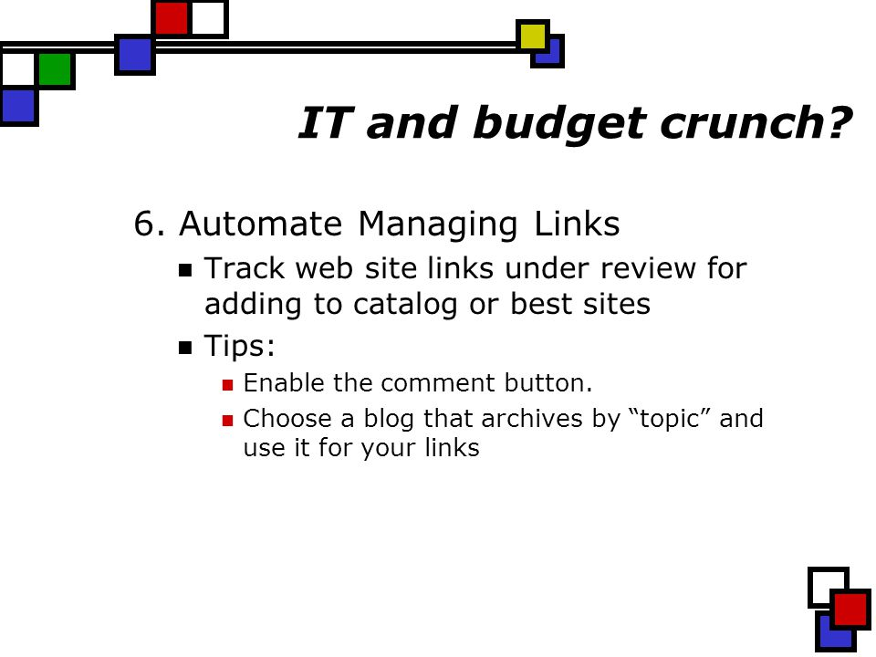 IT and budget crunch? 6. Automate Managing Links Track web site links under review for adding to catalog or best sites Tips: Enable the comment button
