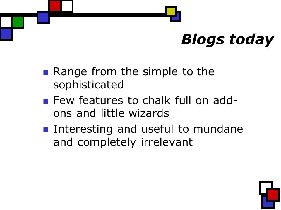 Blogs today Range from the simple to the sophisticated Few features to chalk full on add- ons and little wizards Interesting and useful to mundane and