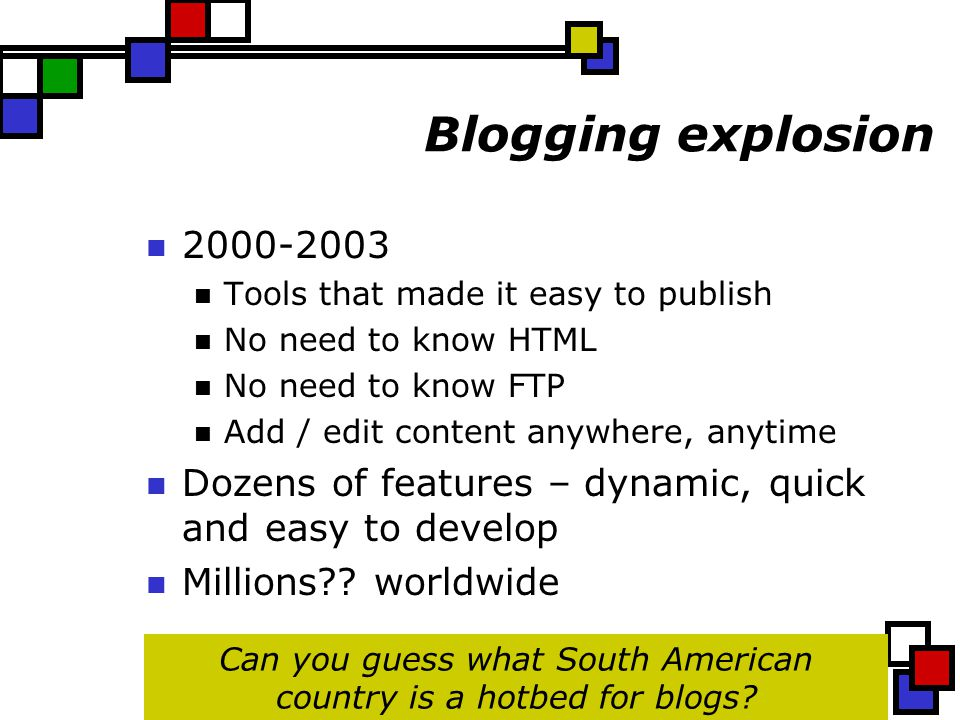 Blogging explosion 2000-2003 Tools that made it easy to publish No need to know HTML No need to know FTP Add / edit content anywhere, anytime Dozens of features – dynamic, quick and easy to develop Millions .