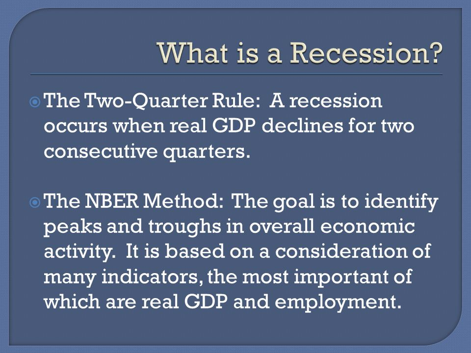  The Two-Quarter Rule: A recession occurs when real GDP declines for two consecutive quarters.