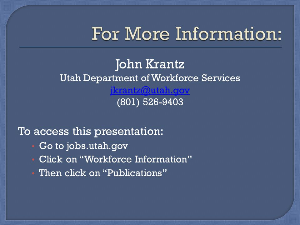 John Krantz Utah Department of Workforce Services jkrantz@utah.gov (801) 526-9403 To access this presentation: Go to jobs.utah.gov Click on Workforce Information Then click on Publications