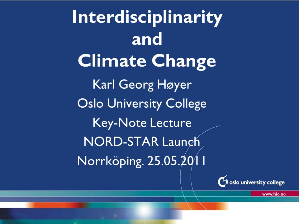 Høgskolen i Oslo Interdisciplinarity and Climate Change Karl Georg Høyer Oslo University College Key-Note Lecture NORD-STAR Launch Norrköping. 25.05.2