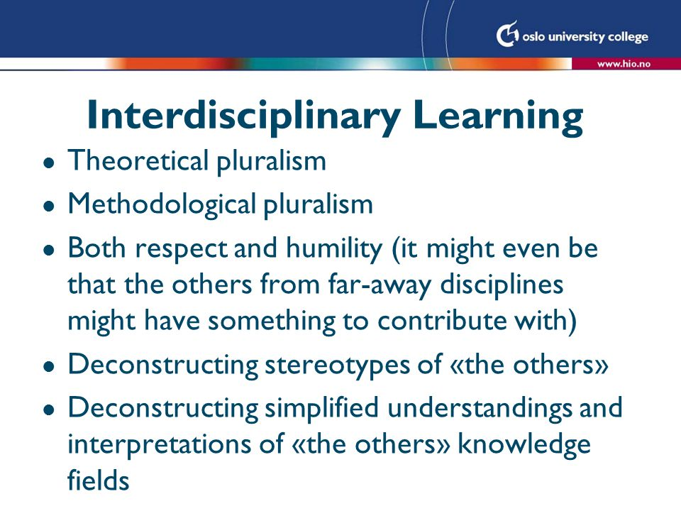 Interdisciplinary Learning l Theoretical pluralism l Methodological pluralism l Both respect and humility (it might even be that the others from far-a