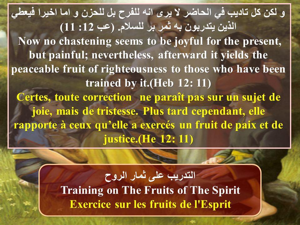 و لكن كل تاديب في الحاضر لا يرى انه للفرح بل للحزن و اما اخيرا فيعطي الذين يتدربون به ثمر بر للسلام. (عب 12: 11) Now no chastening seems to be joyful