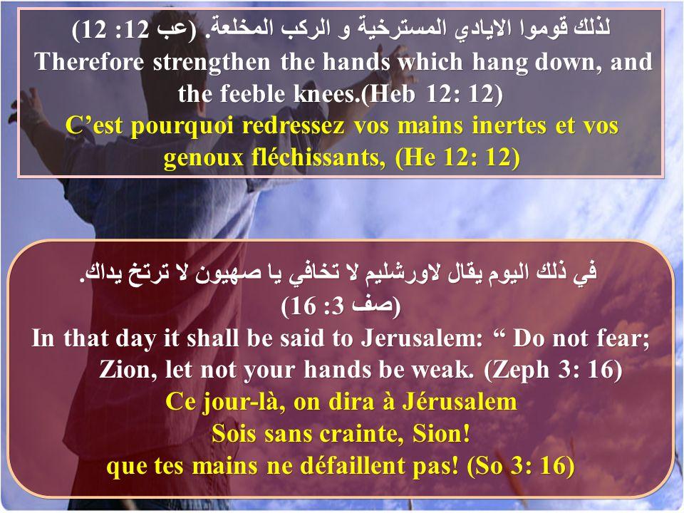 لذلك قوموا الايادي المسترخية و الركب المخلعة. (عب 12: 12) Therefore strengthen the hands which hang down, and the feeble knees.(Heb 12: 12) C'est pour