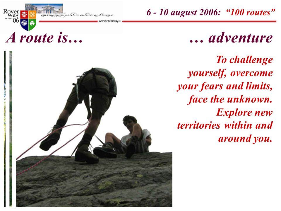 "6 - 10 august 2006: ""100 routes"" A route is…… adventure To challenge yourself, overcome your fears and limits, face the unknown. Explore new territori"