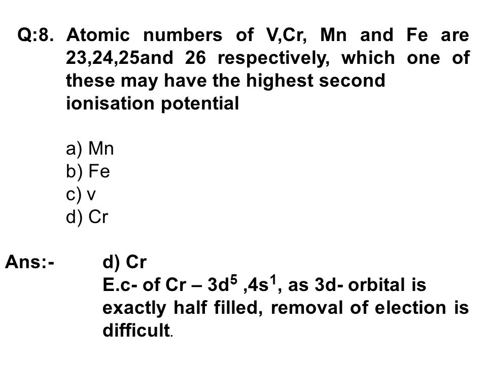 Q:8. Atomic numbers of V,Cr, Mn and Fe are 23,24,25and 26 respectively, which one of these may have the highest second ionisation potential a) Mn b) F