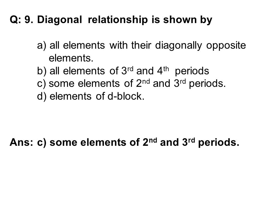 Q: 9. Diagonal relationship is shown by a) all elements with their diagonally opposite elements. b) all elements of 3 rd and 4 th periods c) some elem
