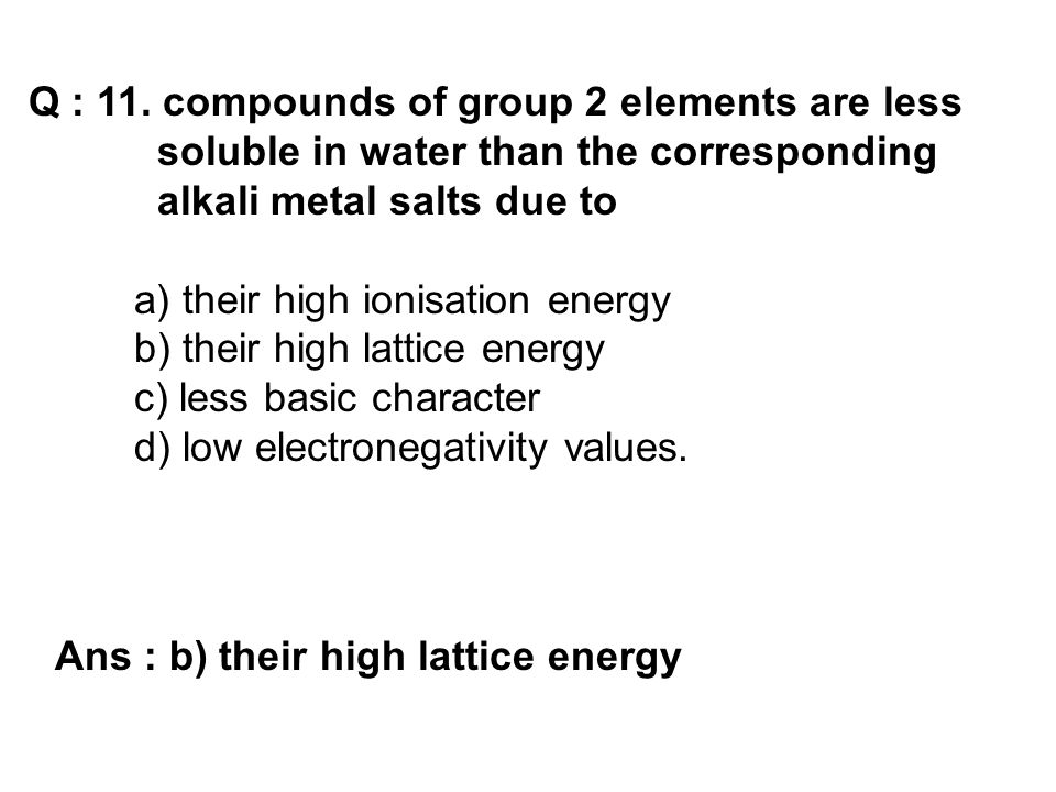 Q : 11. compounds of group 2 elements are less soluble in water than the corresponding alkali metal salts due to a) their high ionisation energy b) th