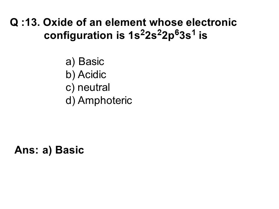 Q :13. Oxide of an element whose electronic configuration is 1s 2 2s 2 2p 6 3s 1 is a) Basic b) Acidic c) neutral d) Amphoteric Ans: a) Basic