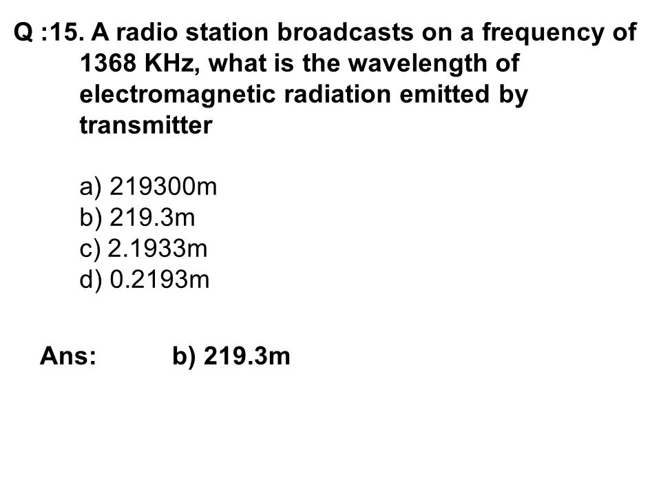 Q :15. A radio station broadcasts on a frequency of 1368 KHz, what is the wavelength of electromagnetic radiation emitted by transmitter a) 219300m b)