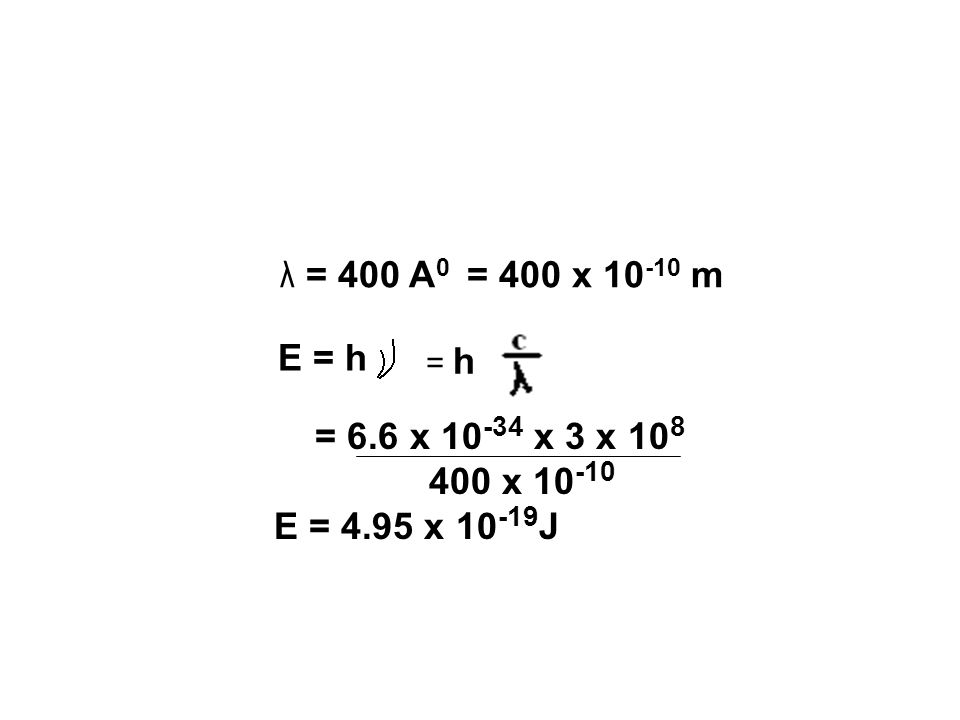 λ = 400 A 0 = 400 x 10 -10 m E = h = h = 6.6 x 10 -34 x 3 x 10 8 400 x 10 -10 E = 4.95 x 10 -19 J