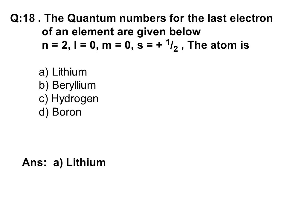 Q:18. The Quantum numbers for the last electron of an element are given below n = 2, l = 0, m = 0, s = + 1 / 2, The atom is a) Lithium b) Beryllium c)