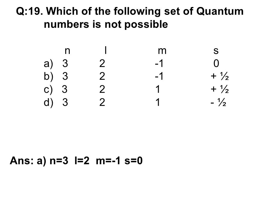 Q:19. Which of the following set of Quantum numbers is not possible n l m s a) 32-1 0 b) 32-1+ ½ c) 321+ ½ d) 321- ½ Ans: a) n=3 l=2 m=-1 s=0