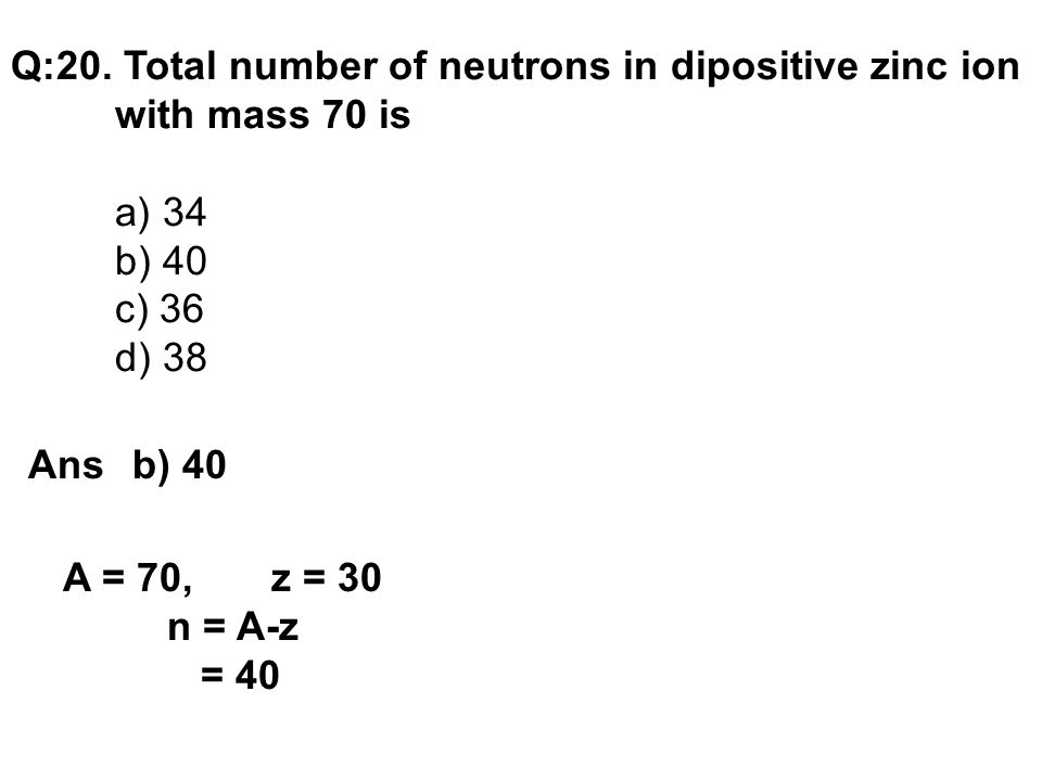 Q:20. Total number of neutrons in dipositive zinc ion with mass 70 is a) 34 b) 40 c) 36 d) 38 Ans b) 40 A = 70, z = 30 n = A-z = 40