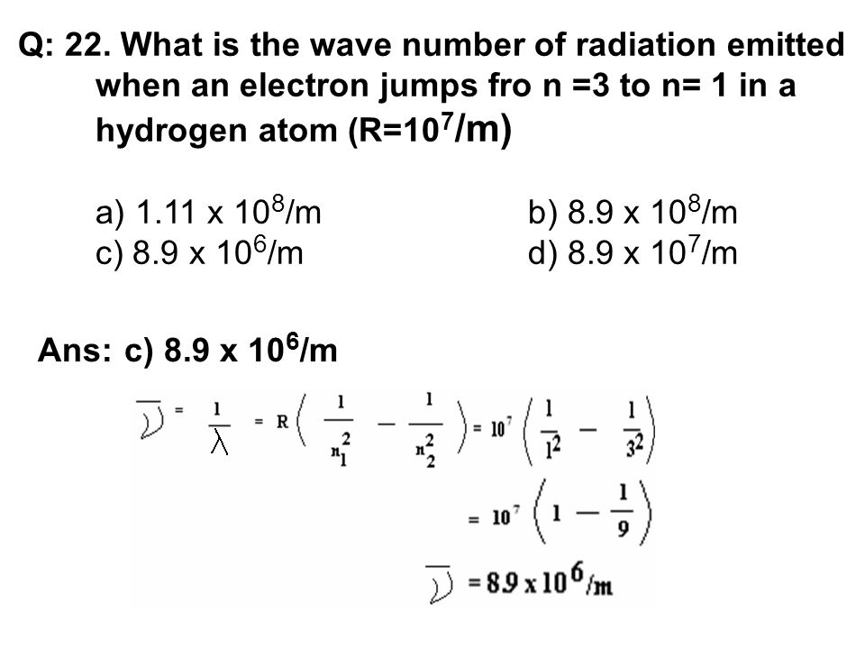 Q: 22. What is the wave number of radiation emitted when an electron jumps fro n =3 to n= 1 in a hydrogen atom (R=10 7 /m) a) 1.11 x 10 8 /mb) 8.9 x 1