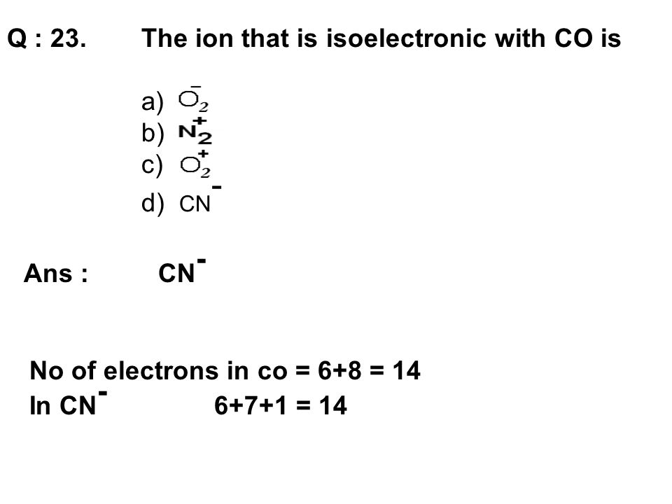 Q : 23. The ion that is isoelectronic with CO is a) b) c) d) CN ‑ Ans : CN - No of electrons in co = 6+8 = 14 In CN - 6+7+1 = 14