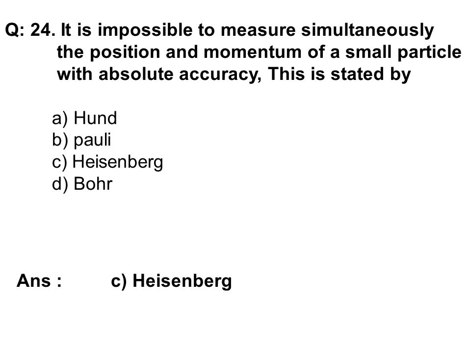 Q: 24. It is impossible to measure simultaneously the position and momentum of a small particle with absolute accuracy, This is stated by a) Hund b) p