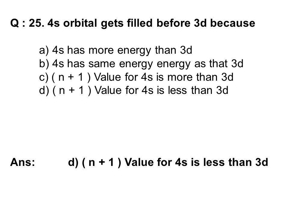 Q : 25. 4s orbital gets filled before 3d because a) 4s has more energy than 3d b) 4s has same energy energy as that 3d c) ( n + 1 ) Value for 4s is mo
