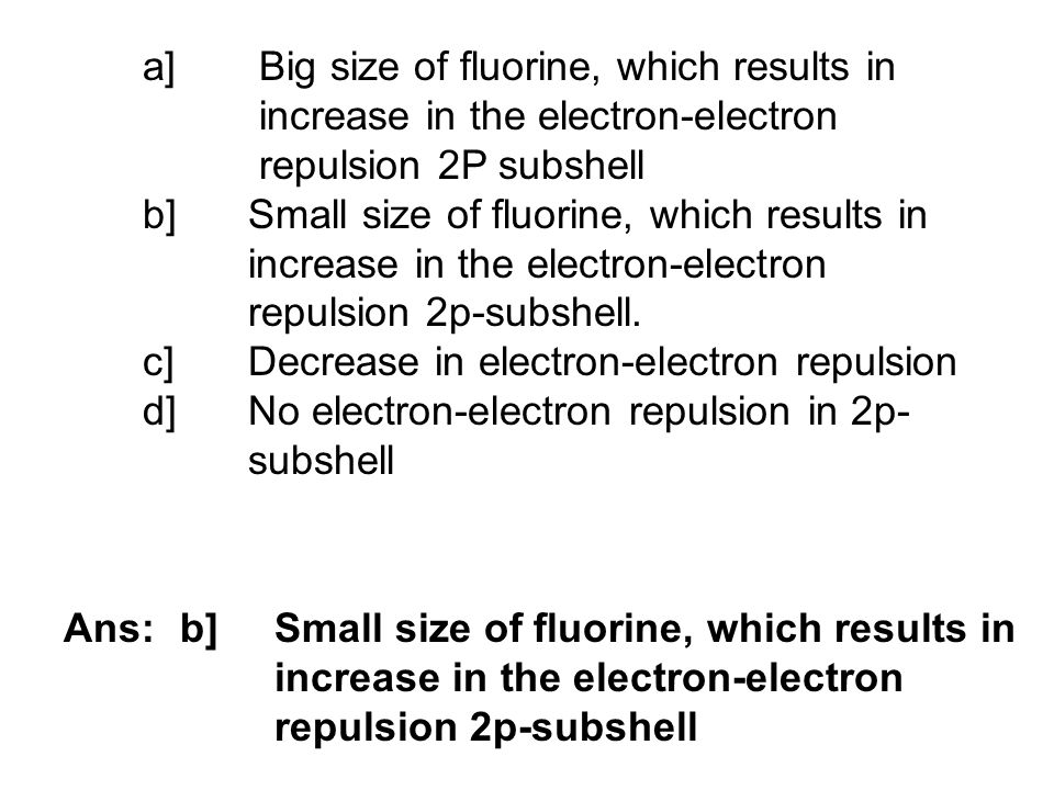 a] Big size of fluorine, which results in increase in the electron-electron repulsion 2P subshell b] Small size of fluorine, which results in increase in the electron-electron repulsion 2p-subshell.