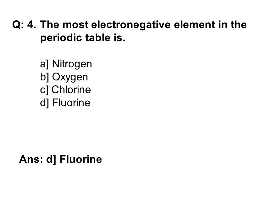 Q: 4.The most electronegative element in the periodic table is.