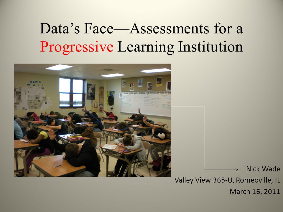 Data's Face—Assessments for a Progressive Learning Institution Nick Wade Valley View 365-U, Romeoville, IL March 16, 2011