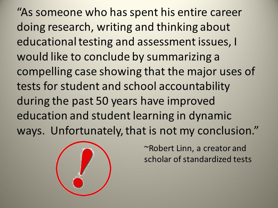 As someone who has spent his entire career doing research, writing and thinking about educational testing and assessment issues, I would like to conclude by summarizing a compelling case showing that the major uses of tests for student and school accountability during the past 50 years have improved education and student learning in dynamic ways.