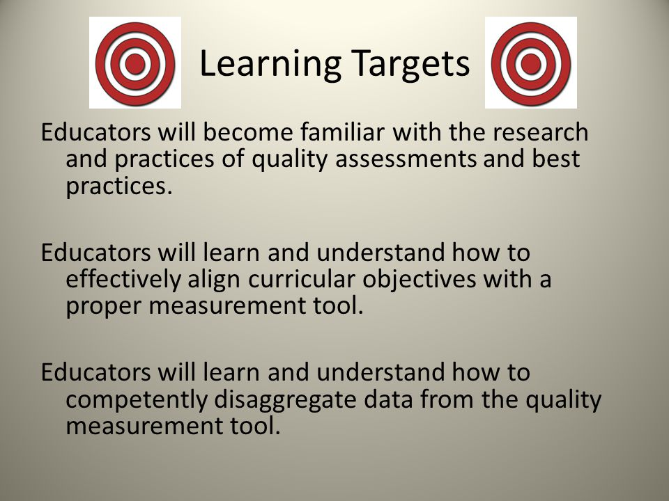 Learning Targets Educators will become familiar with the research and practices of quality assessments and best practices.