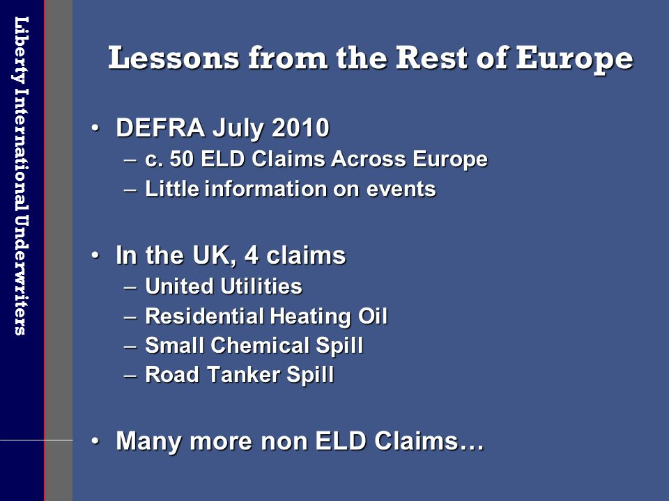 Liberty International Underwriters Lessons from the Rest of Europe DEFRA July 2010DEFRA July 2010 –c. 50 ELD Claims Across Europe –Little information