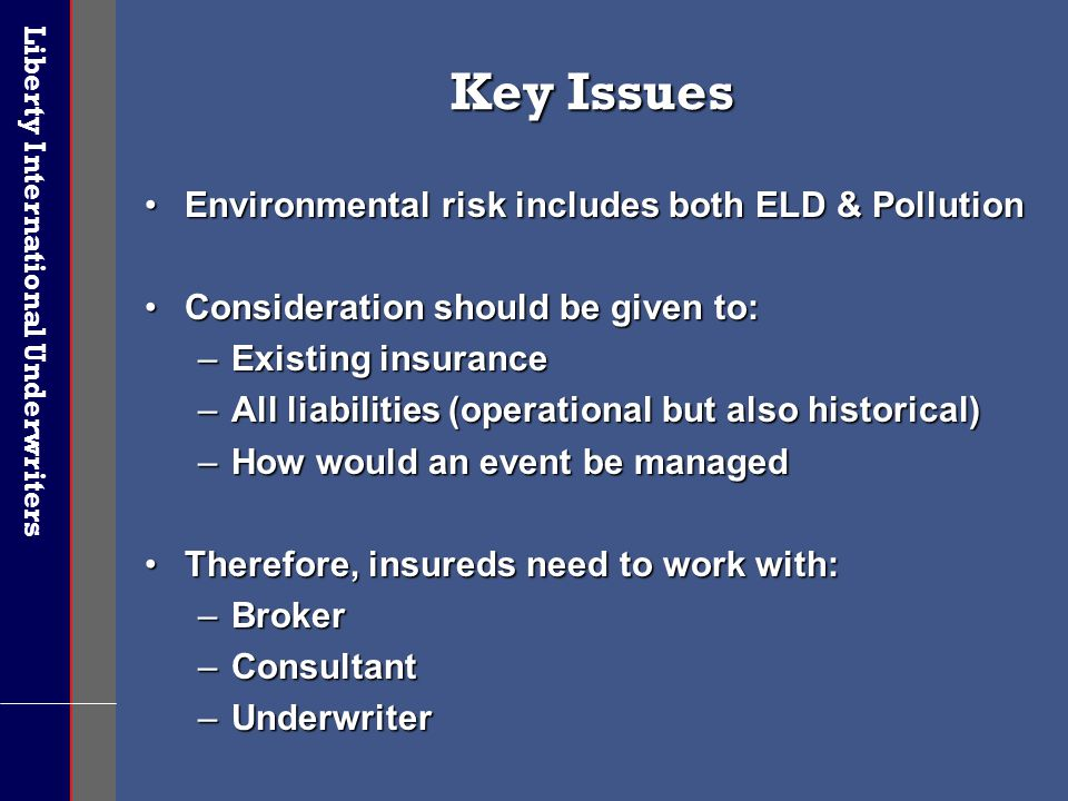 Liberty International Underwriters Key Issues Environmental risk includes both ELD & PollutionEnvironmental risk includes both ELD & Pollution Conside