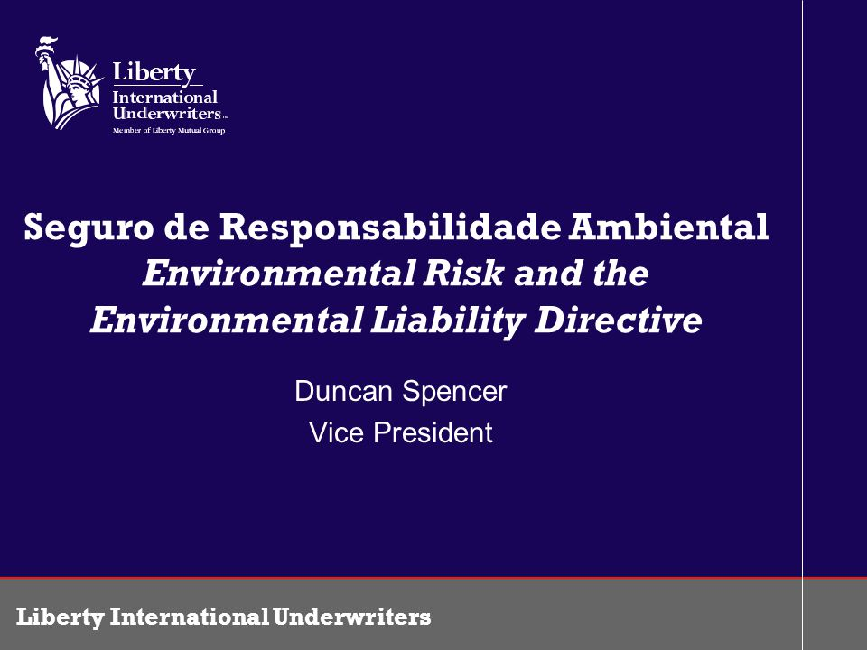 Liberty International Underwriters Seguro de Responsabilidade Ambiental Environmental Risk and the Environmental Liability Directive Duncan Spencer Vi
