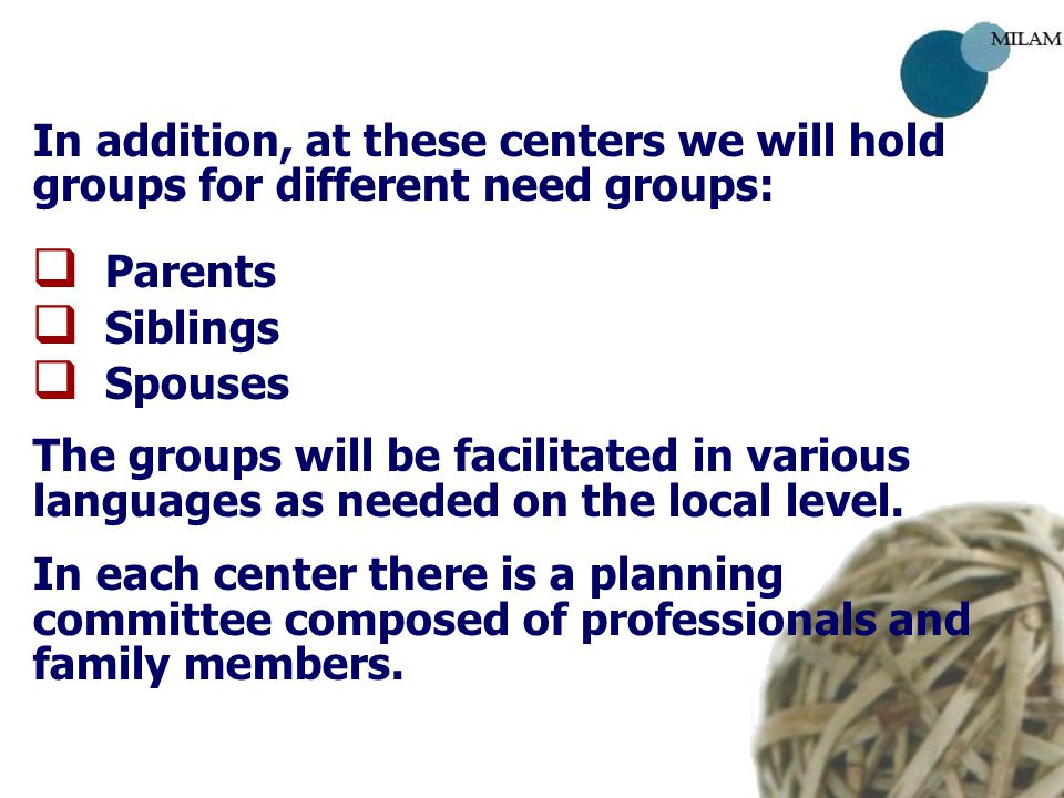 In addition, at these centers we will hold groups for different need groups:   Parents   Siblings   Spouses The groups will be facilitated in various languages as needed on the local level.