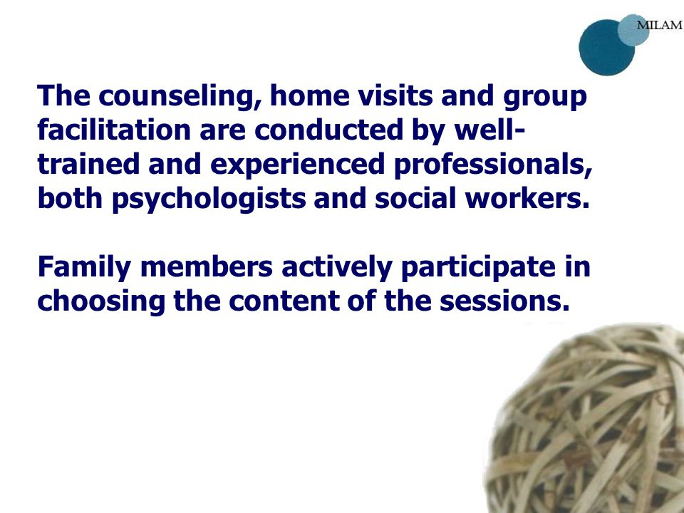 The counseling, home visits and group facilitation are conducted by well- trained and experienced professionals, both psychologists and social workers.
