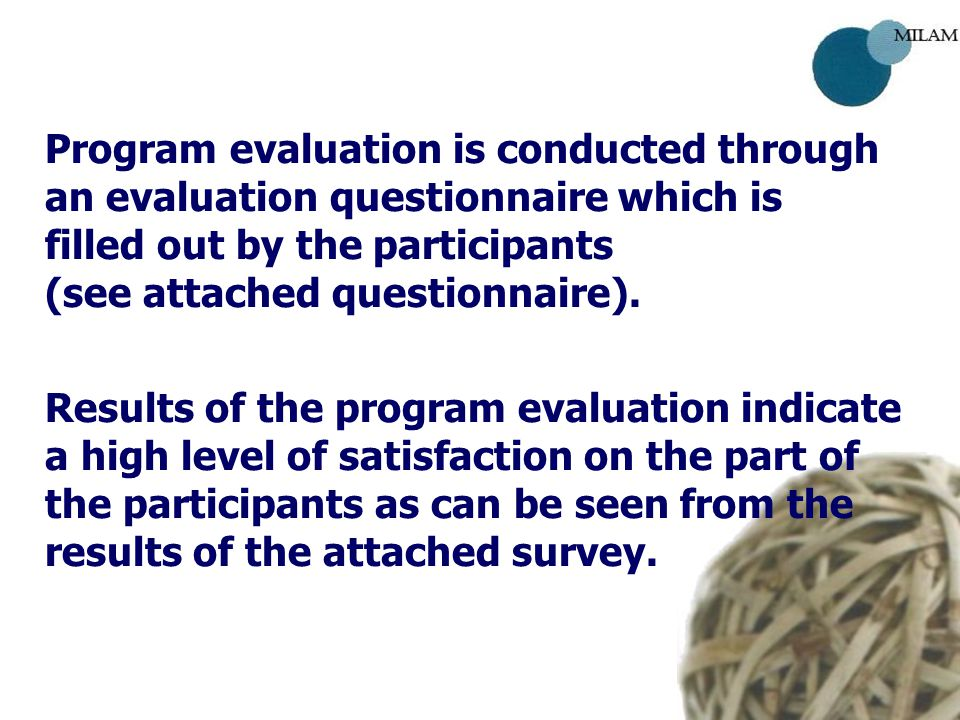 Program evaluation is conducted through an evaluation questionnaire which is filled out by the participants (see attached questionnaire).