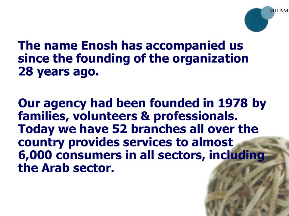 The name Enosh has accompanied us since the founding of the organization 28 years ago. Our agency had been founded in 1978 by families, volunteers & p